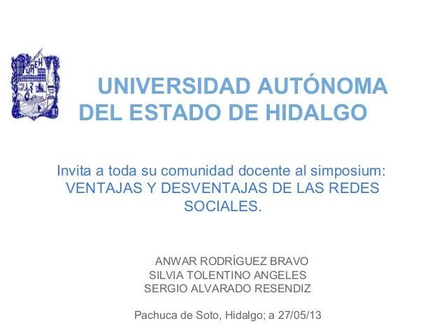 UNIVERSIDAD AUTÓNOMADEL ESTADO DE HIDALGOInvita a toda su comunidad docente al simposium:VENTAJAS Y DESVENTAJAS DE LAS RED...