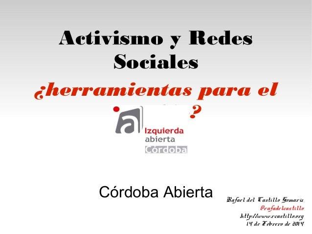 Activismo y Redes Sociales ¿herramientas para el cambio?  Córdoba Abierta  Rafael del Castillo Gomariz @rafadelcastillo ht...