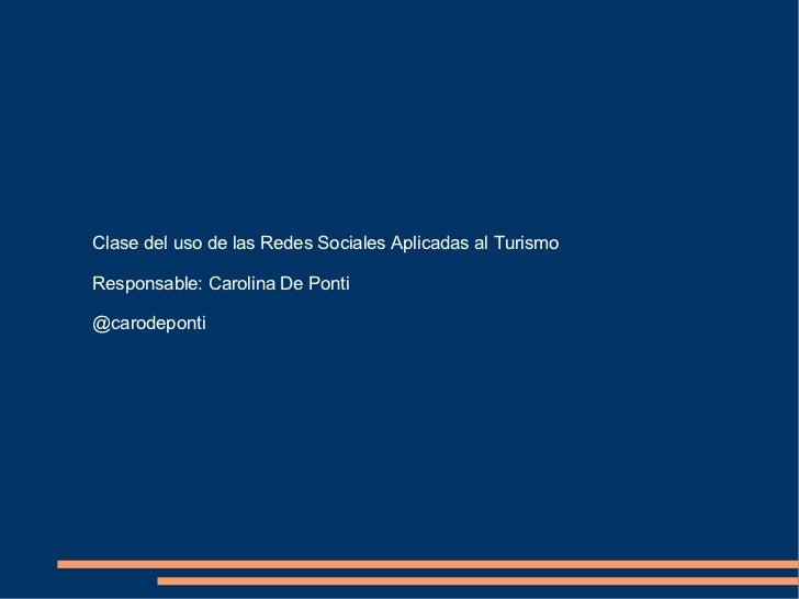 Clase del uso de las Redes Sociales Aplicadas al Turismo Responsable: Carolina De Ponti @carodeponti