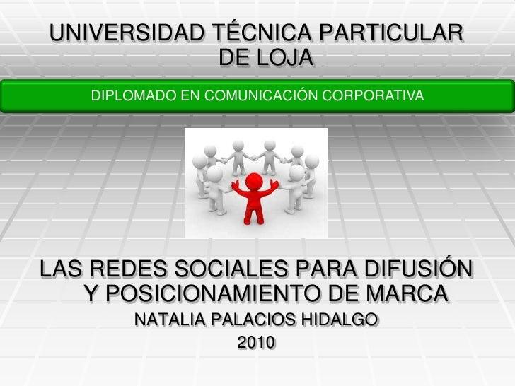 UNIVERSIDAD TÉCNICA PARTICULAR DE LOJA<br />LAS REDES SOCIALES PARA DIFUSIÓN Y POSICIONAMIENTO DE MARCA<br />NATALIA PALAC...