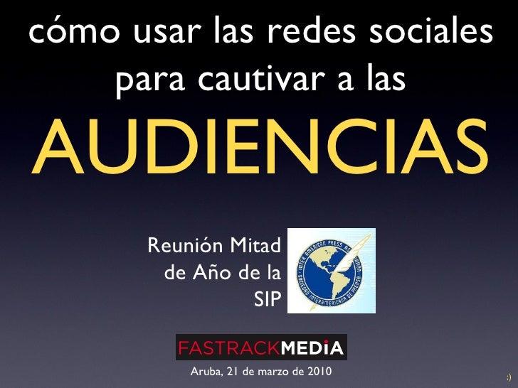 cómo usar las redes sociales para cautivar a las   AUDIENCIAS Aruba, 21 de marzo de 2010 Reunión Mitad de Año de la SIP ;)