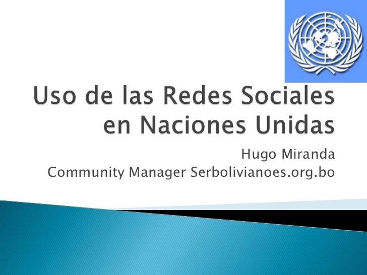 Uso de las Redes Sociales en Naciones Unidas<br />Hugo Miranda<br />Community Manager Serbolivianoes.org.bo<br />