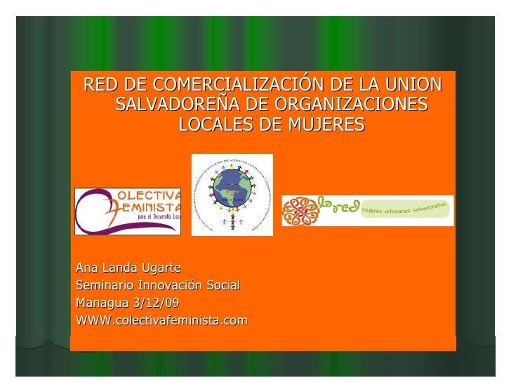RED DE COMERCIALIZACIÓN DE LA UNION     SALVADOREÑA DE ORGANIZACIONES           LOCALES DE MUJERES     Ana Landa Ugarte Se...