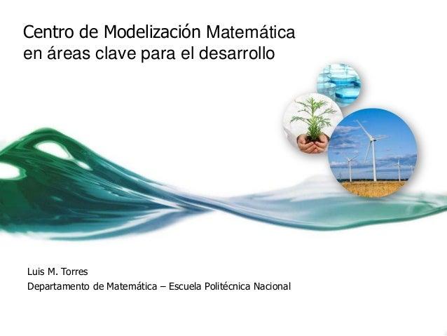 Centro de Modelización Matemáticaen áreas clave para el desarrolloLuis M. TorresDepartamento de Matemática – Escuela Polit...