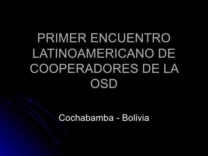 PRIMER ENCUENTRO LATINOAMERICANO DE COOPERADORES DE LA OSD Cochabamba - Bolivia