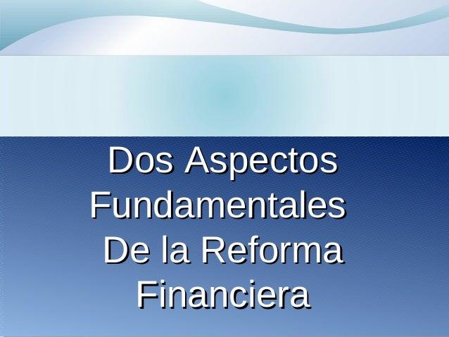 Dos AspectosDos Aspectos FundamentalesFundamentales De la ReformaDe la Reforma FinancieraFinanciera