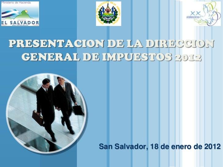 PRESENTACION DE LA DIRECCION    GENERAL DE IMPUESTOS 2012                       San Salvador, 18 de enero de 2012  LOGOwww...