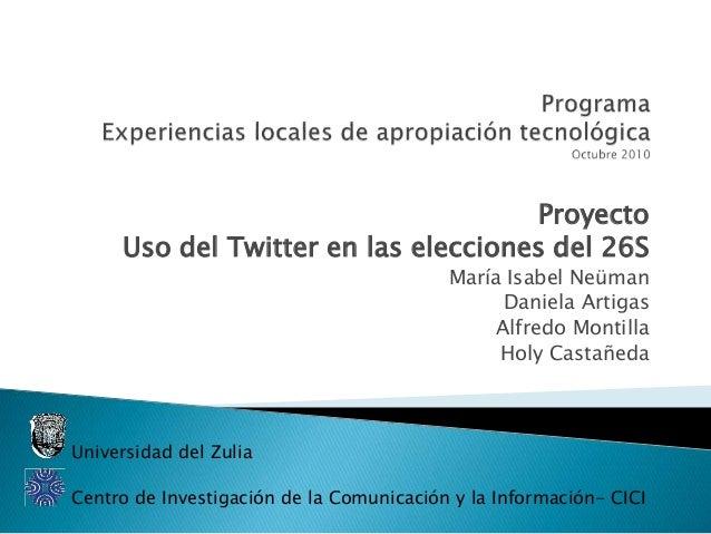 Proyecto Uso del Twitter en las elecciones del 26S María Isabel Neüman Daniela Artigas Alfredo Montilla Holy Castañeda Uni...