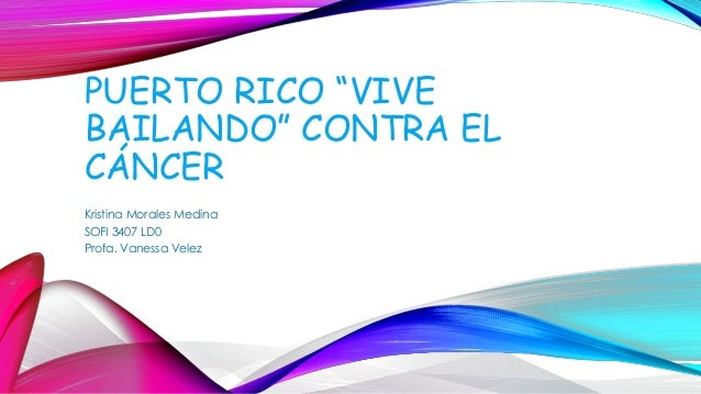 "PUERTO RICO ""VIVE  BAILANDO"" CONTRA EL  CÁNCER  Kristina Morales Medina  SOFI 3407 LD0  Profa. Vanessa Velez"