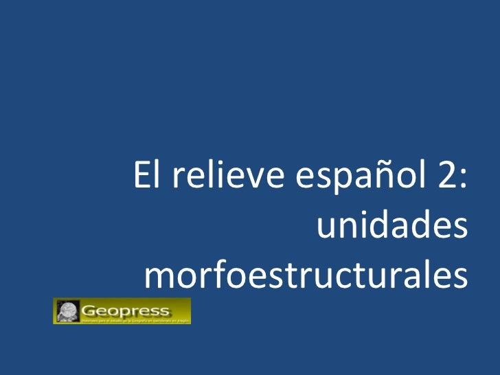 El relieve español 2:            unidades morfoestructurales