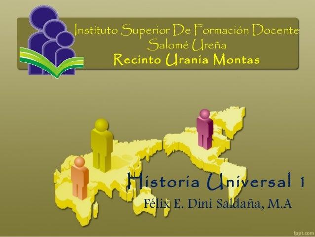 Instituto Superior De Formación DocenteSalomé UreñaRecinto Urania MontasHistoria Universal 1Félix E. Dini Saldaña, M.A