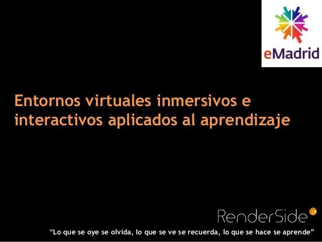 """Entornos virtuales inmersivos e interactivos aplicados al aprendizaje """"Lo que se oye se olvida, lo que se ve se recuerda, ..."""