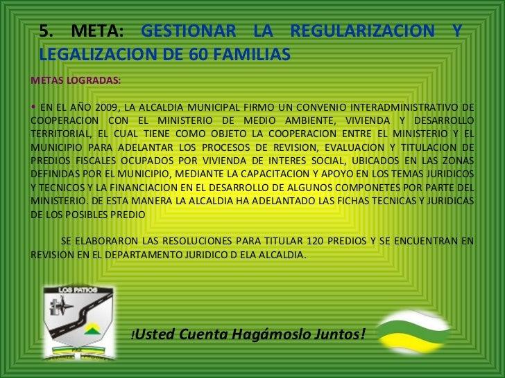 5. META:  GESTIONAR LA REGULARIZACION Y LEGALIZACION DE 60 FAMILIAS <ul><li>METAS LOGRADAS: </li></ul><ul><li>EN EL AÑO 20...