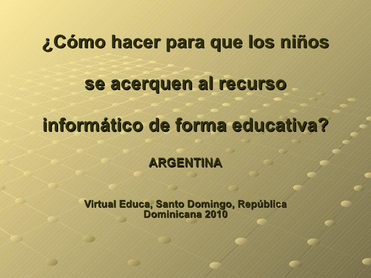 ¿Cómo hacer para que los niños  se acerquen al recurso  informático de forma educativa? ARGENTINA Virtual Educa, Santo Dom...