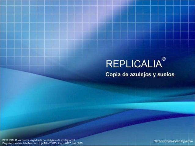 ®  REPLICALIA  Copia de azulejos y suelos  REPLICALIA es marca registrada por Réplica de azulejos S.L Registro mercantil d...