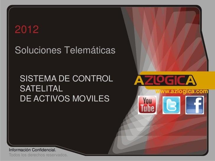 2012   Soluciones Telemáticas     SISTEMA DE CONTROL     SATELITAL                   www.azlogica.com     DE ACTIVOS MOVIL...