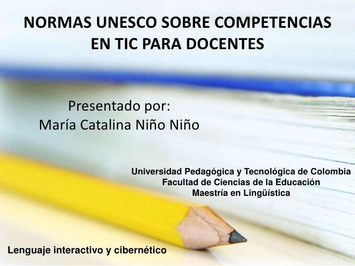NORMAS UNESCO SOBRE COMPETENCIAS EN TIC PARA DOCENTES<br />Presentado por:<br />María Catalina Niño Niño<br />Universidad ...