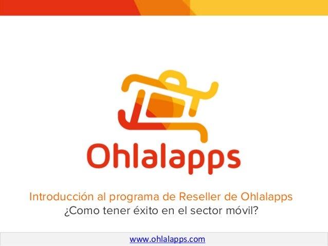 Introducción al programa de Reseller de Ohlalapps ! ¿Como tener éxito en el sector móvil? www.ohlalapps.com