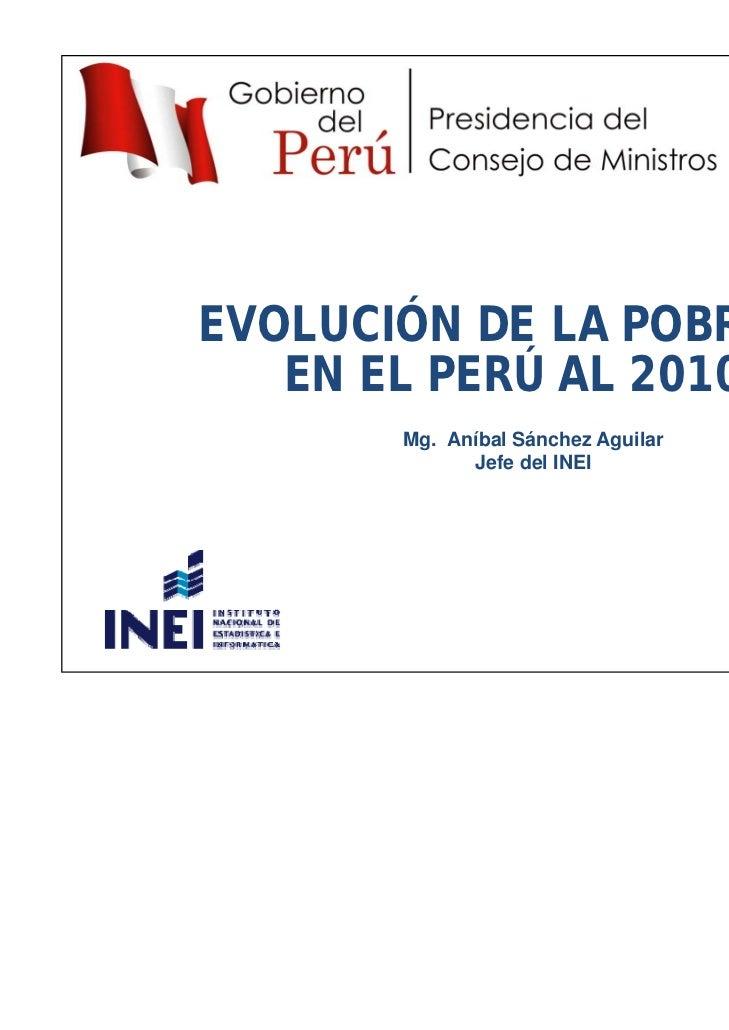 EVOLUCIÓN DE LA POBREZA   EN EL PERÚ AL 2010       Mg. Aníbal Sánchez Aguilar             Jefe del INEI                   ...