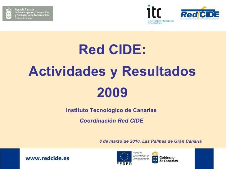 Red CIDE: Actividades y Resultados 2009 Instituto Tecnológico de Canarias Coordinación Red CIDE 8 de marzo de 2010, Las Pa...