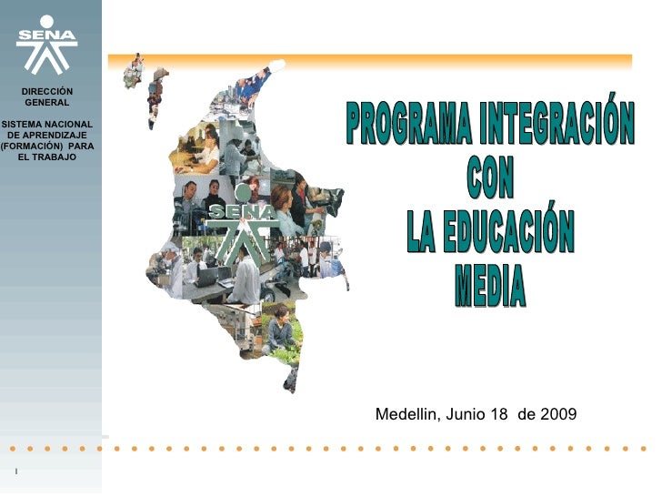 PROGRAMA INTEGRACIÓN  CON  LA EDUCACIÓN  MEDIA Medellin, Junio 18  de 2009 l DIRECCIÓN GENERAL SISTEMA NACIONAL DE APRENDI...