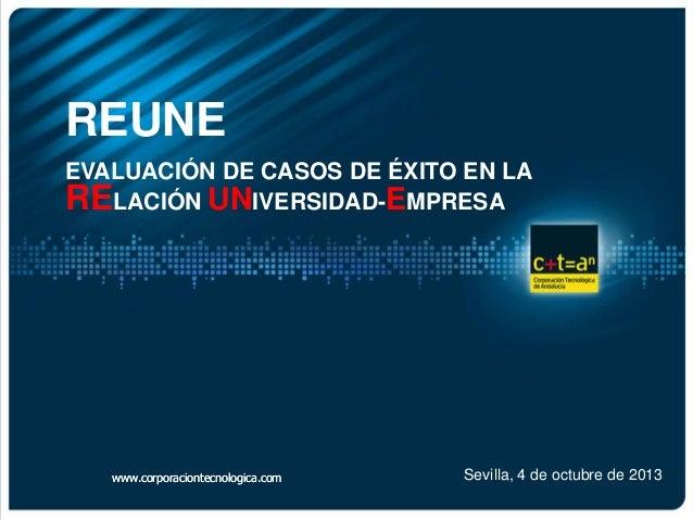 REUNE EVALUACIÓN DE CASOS DE ÉXITO EN LA RELACIÓN UNIVERSIDAD-EMPRESA Sevilla, 4 de octubre de 2013www.corporaciontecnolog...