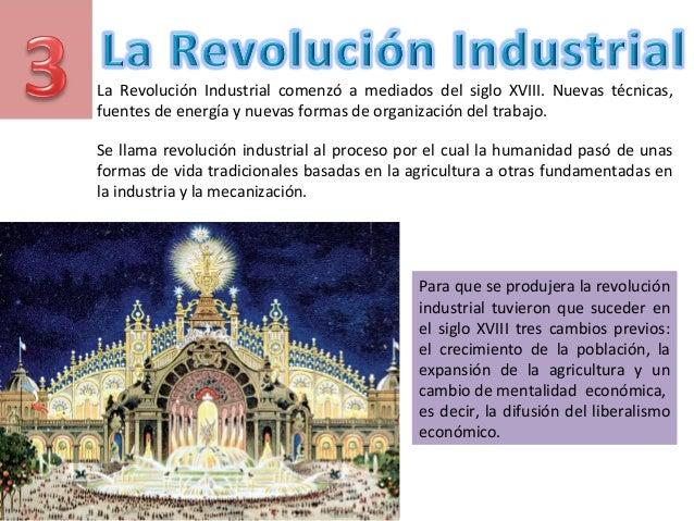 La Revolución Industrial comenzó a mediados del siglo XVIII. Nuevas técnicas, fuentes de energía y nuevas formas de organi...