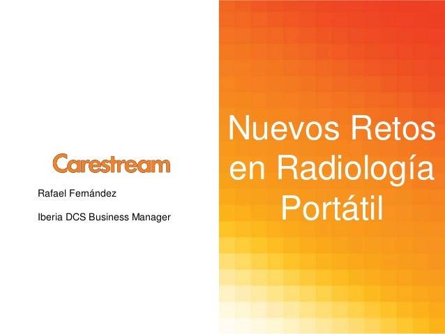 Rafael Fernández Iberia DCS Business Manager  Nuevos Retos en Radiología Portátil