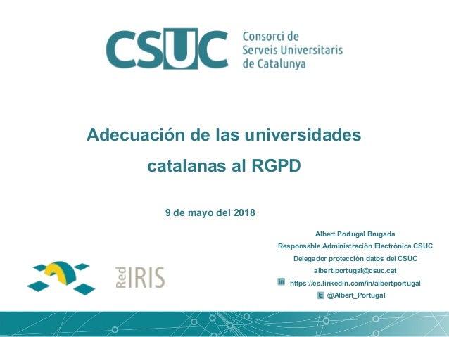 Adecuación de las universidades catalanas al RGPD Albert Portugal Brugada Responsable Administración Electrónica CSUC Dele...