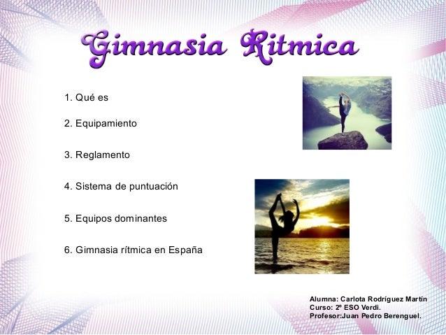 2. Equipamiento 5. Equipos dominantes 3. Reglamento 6. Gimnasia rítmica en España 4. Sistema de puntuación Alumna: Carlota...