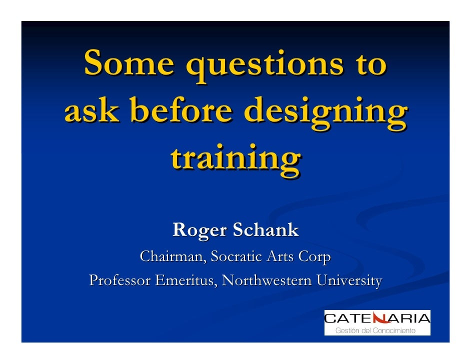 Some questions to ask before designing       training              Roger Schank         Chairman, Socratic Arts Corp  Prof...