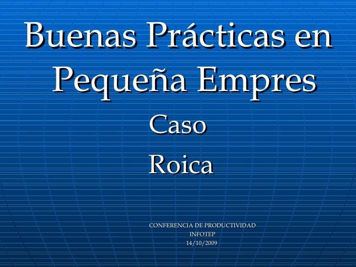<ul><li>Buenas Prácticas en Pequeña Empres </li></ul><ul><li>Caso </li></ul><ul><li>Roica </li></ul><ul><li>CONFERENCIA DE...