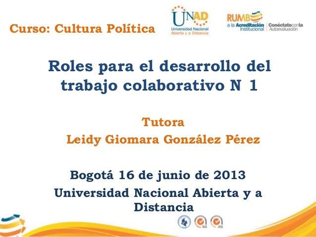 Curso: Cultura PolíticaRoles para el desarrollo deltrabajo colaborativo N 1TutoraLeidy Giomara González PérezBogotá 16 de ...