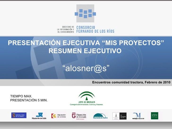 """PRESENTACIÓN EJECUTIVA """"MIS PROYECTOS"""" RESUMEN EJECUTIVO  """" alosner@s"""" Encuentros comunidad tractora, Febrero de 2010 TIEM..."""
