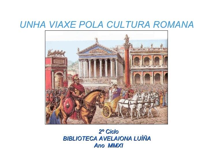 UNHA VIAXE POLA CULTURA ROMANA 2º Ciclo BIBLIOTECA AVELAIONA LUÍÑA  Ano  MMXI