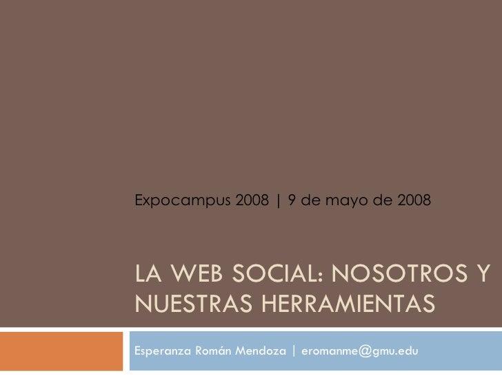LA WEB SOCIAL: NOSOTROS Y NUESTRAS HERRAMIENTAS Esperanza Rom án Mendoza  | eromanme@gmu.edu Expocampus 2008 | 9 de mayo d...