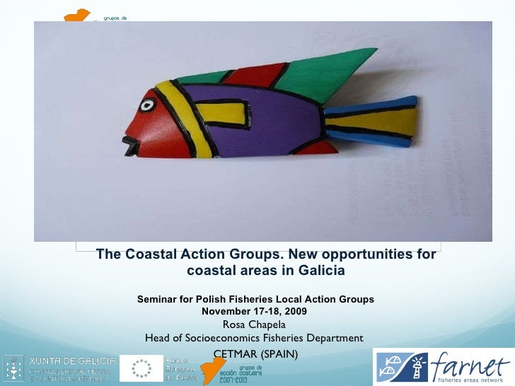 The Coastal Action Groups. New opportunities for coastal areas in Galicia Seminar for Polish Fisheries Local Action Groups...