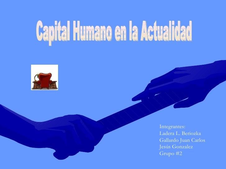 Capital Humano en la Actualidad Integrantes: Ladera L. Beriozka  Gallardo Juan Carlos Jesús Gonzalez Grupo #2