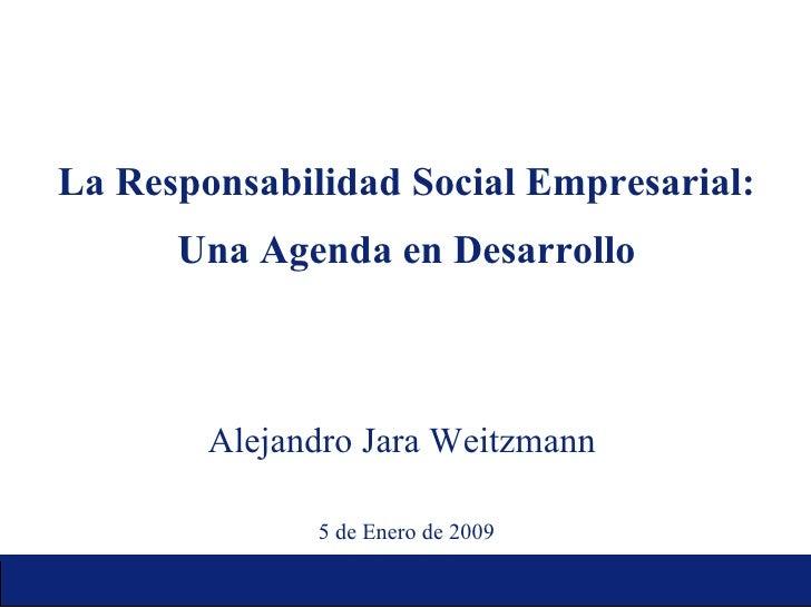 La Responsabilidad Social Empresarial: Una Agenda en Desarrollo Alejandro Jara Weitzmann  5 de Enero de 2009