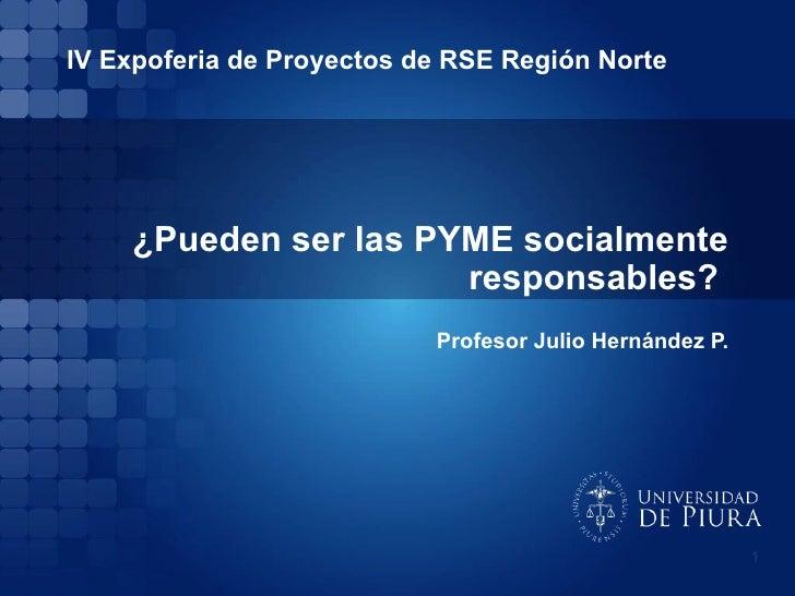¿Pueden ser las PYME socialmente responsables?  Profesor Julio Hernández P. IV Expoferia de Proyectos de RSE Región Norte