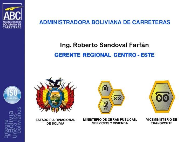 ADMINISTRADORA BOLIVIANA DE CARRETERAS            Ing. Roberto Sandoval Farfán         GERENTE REGIONAL CENTRO - ESTEESTAD...