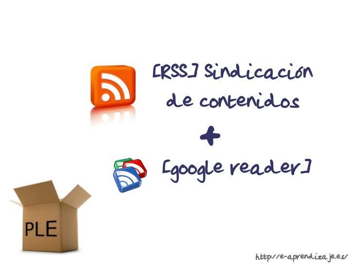 [RSS] Sindicación  de contenidos    + [google reader]          http://e-aprendizaje.es/