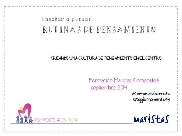 Enseñar a pensar  RUTINAS DE PENSAMIENTO  CREANDO UNA CULTURA DE PENSAMIENTO EN EL CENTRO  Formación Maristas Compostela  ...