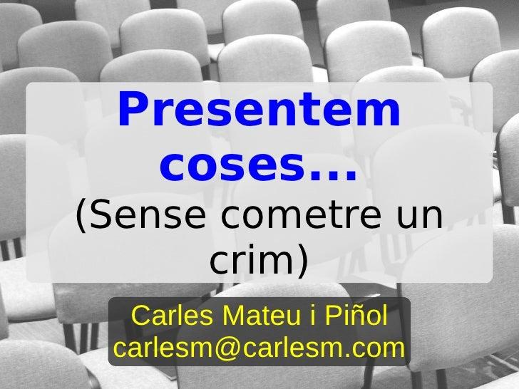 Presentem   coses... (Sense cometre un       crim)   Carles Mateu i Piñol  carlesm@carlesm.com