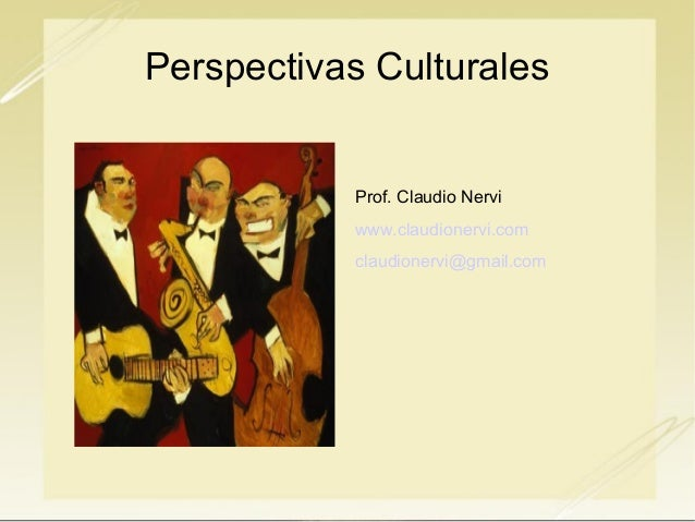 Perspectivas Culturales  Prof. Claudio Nervi www.claudionervi.com claudionervi@gmail.com