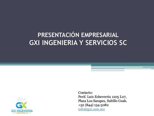 PRESENTACIÓN EMPRESARIAL GXI INGENIERIA Y SERVICIOS SC Contacto: Perif. Luis Echeverria 1205 L27, Plaza Los Sarapes, Salti...