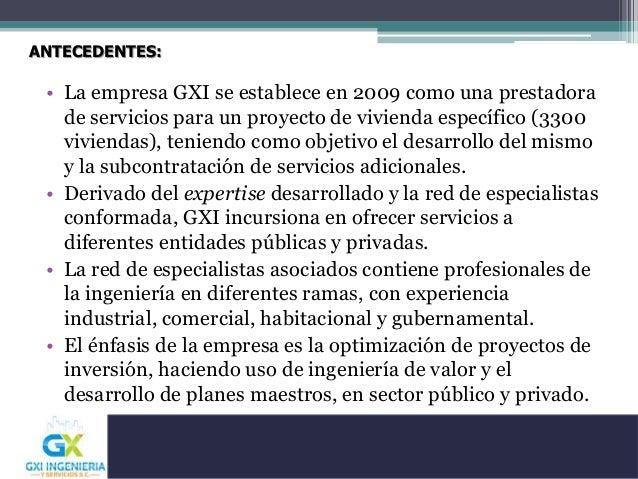 ANTECEDENTES: • La empresa GXI se establece en 2009 como una prestadora de servicios para un proyecto de vivienda específi...