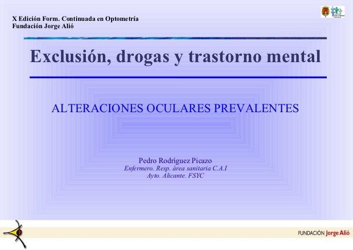 Exclusión, drogas y trastorno mental ALTERACIONES OCULARES PREVALENTES Pedro Rodríguez Picazo Enfermero. Resp. área sanita...
