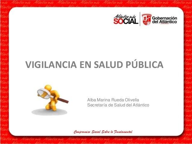VIGILANCIA EN SALUD PÚBLICA  Alba Marina Rueda Olivella Secretaría de Salud del Atlántico  Compromiso Social Sobre lo Fund...