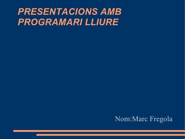 PRESENTACIONS AMB PROGRAMARI LLIURE <ul><ul><li>Nom:Marc Fregola </li></ul></ul>